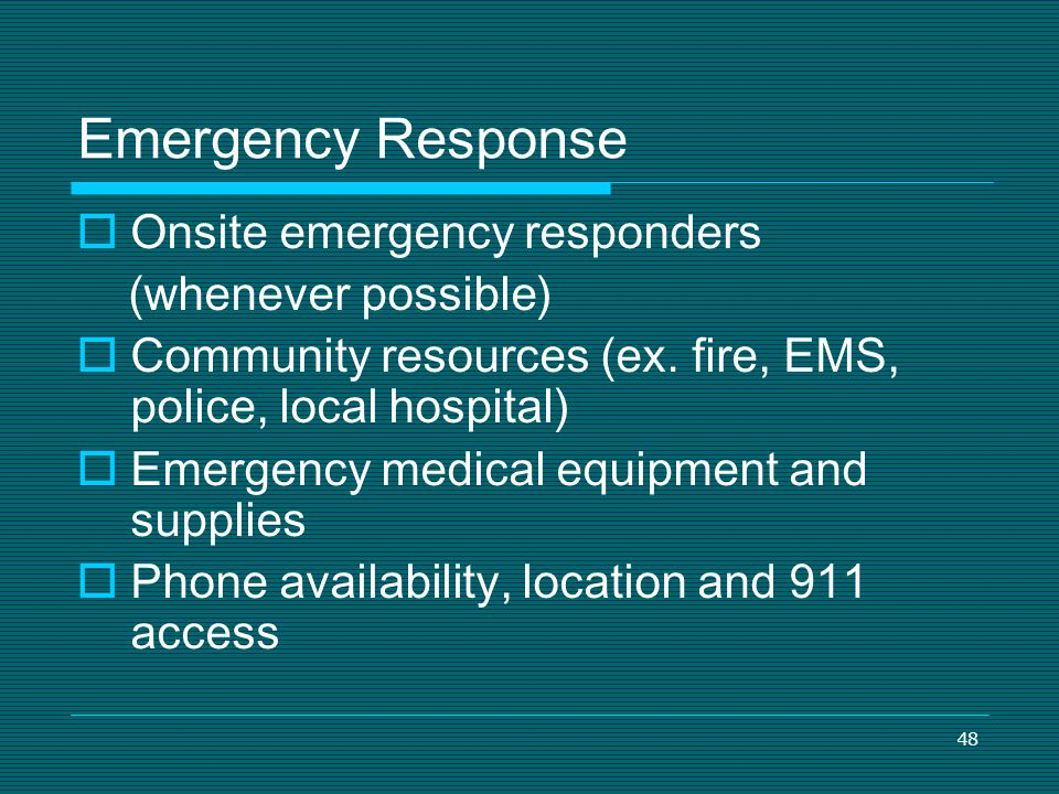 48 Emergency Response Onsite emergency responders (whenever possible) Community resources (ex. fire, EMS, police, local hospital) Emergency medical eq