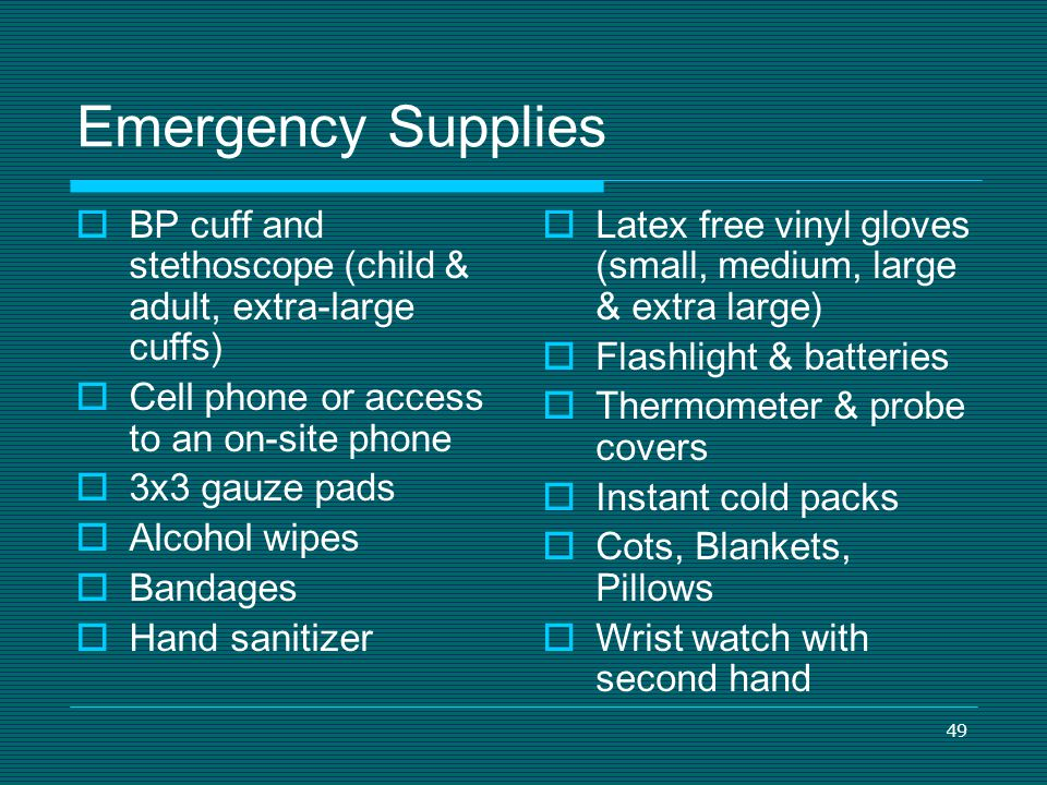 49 Emergency Supplies BP cuff and stethoscope (child & adult, extra-large cuffs) Cell phone or access to an on-site phone 3x3 gauze pads Alcohol wipes