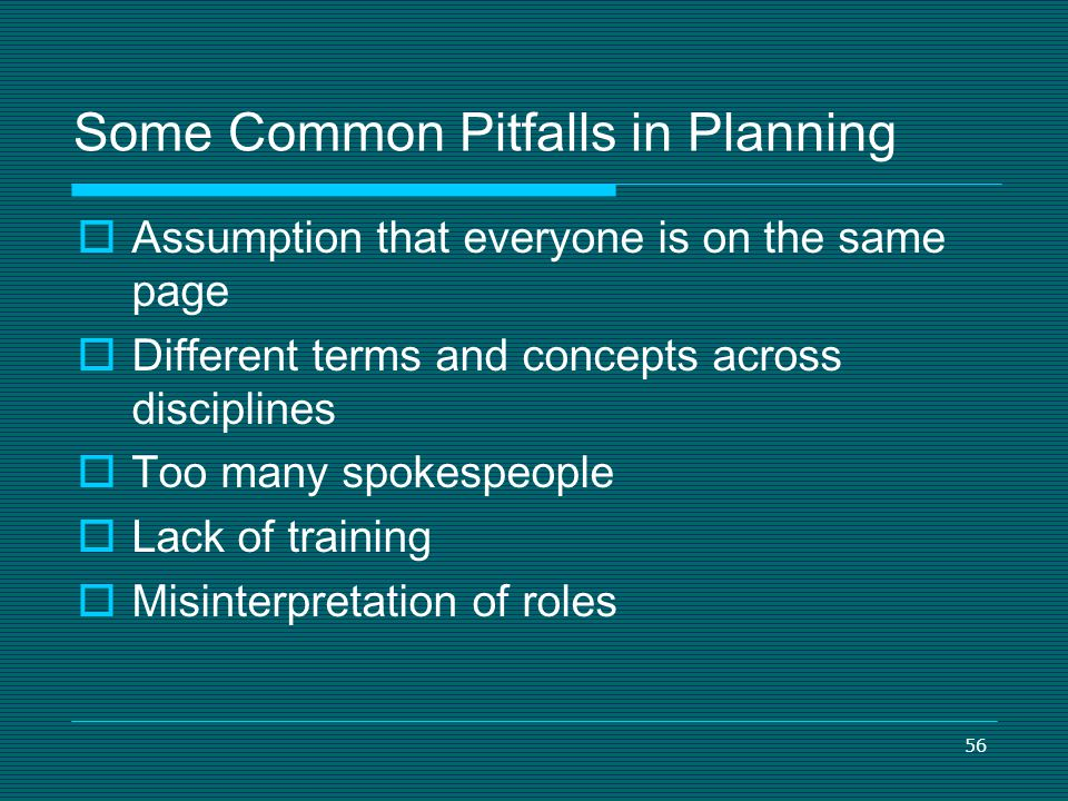 56 Some Common Pitfalls in Planning Assumption that everyone is on the same page Different terms and concepts across disciplines Too many spokespeople