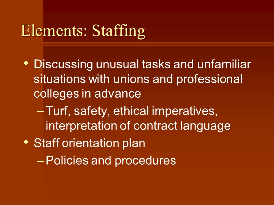 Elements: Staffing Discussing unusual tasks and unfamiliar situations with unions and professional colleges in advance –Turf, safety, ethical imperatives, interpretation of contract language Staff orientation plan –Policies and procedures