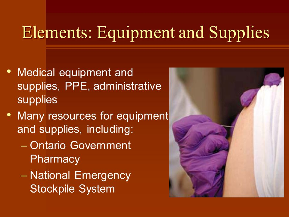 Elements: Equipment and Supplies Medical equipment and supplies, PPE, administrative supplies Many resources for equipment and supplies, including: –Ontario Government Pharmacy –National Emergency Stockpile System