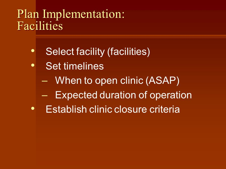 Plan Implementation: Facilities Select facility (facilities) Set timelines –When to open clinic (ASAP) –Expected duration of operation Establish clinic closure criteria