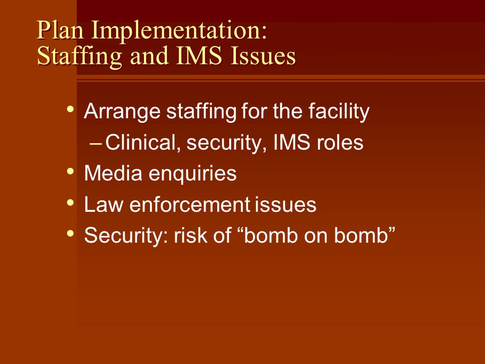 Plan Implementation: Staffing and IMS Issues Arrange staffing for the facility –Clinical, security, IMS roles Media enquiries Law enforcement issues Security: risk of bomb on bomb