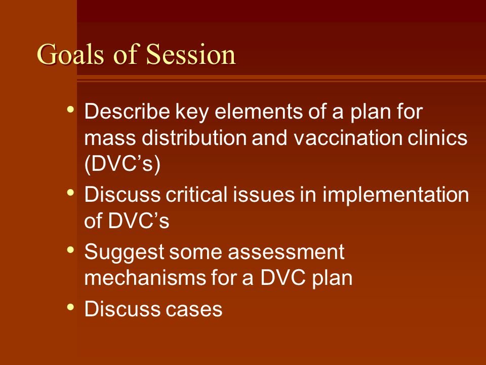 Goals of Session Describe key elements of a plan for mass distribution and vaccination clinics (DVCs) Discuss critical issues in implementation of DVCs Suggest some assessment mechanisms for a DVC plan Discuss cases