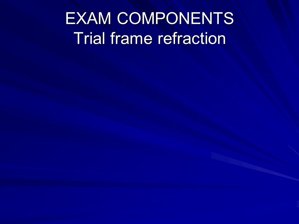 EXAM COMPONENTS Trial frame refraction