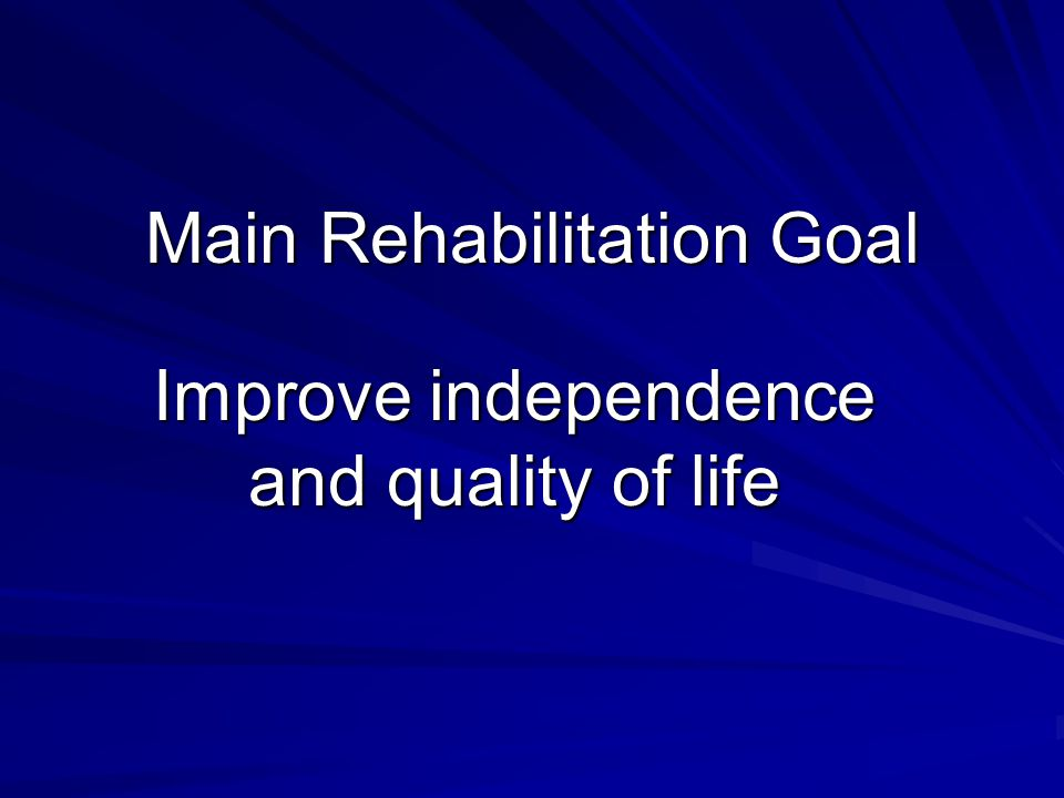 Main Rehabilitation Goal Improve independence and quality of life
