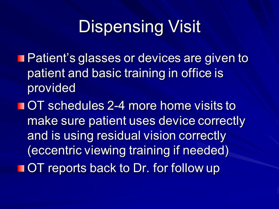 Dispensing Visit Patients glasses or devices are given to patient and basic training in office is provided OT schedules 2-4 more home visits to make sure patient uses device correctly and is using residual vision correctly (eccentric viewing training if needed) OT reports back to Dr.