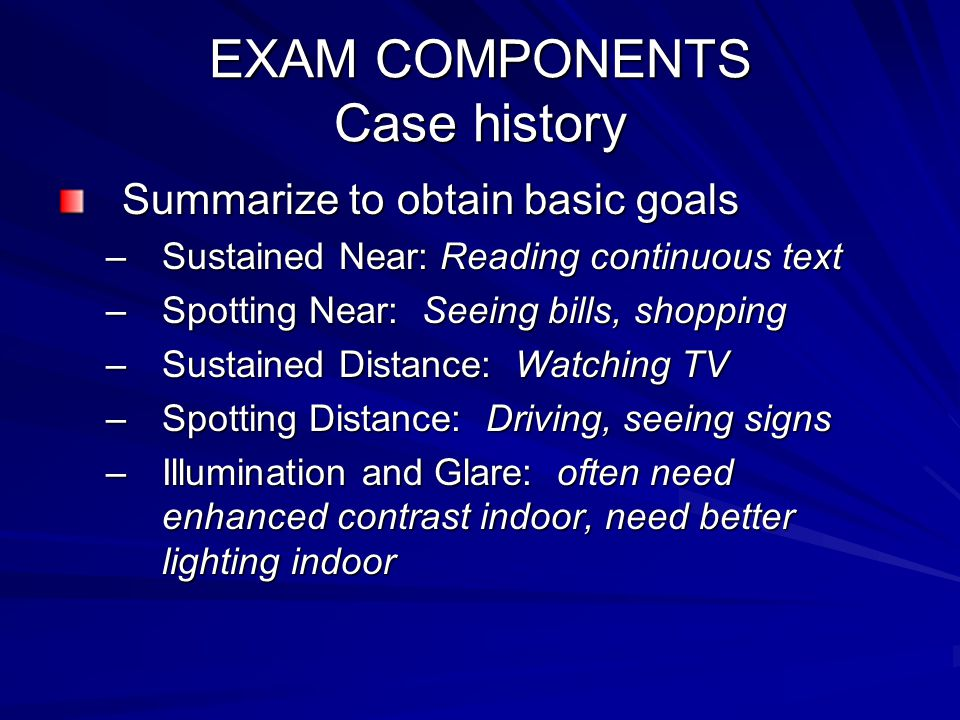 EXAM COMPONENTS Case history Summarize to obtain basic goals –Sustained Near: Reading continuous text –Spotting Near: Seeing bills, shopping –Sustained Distance: Watching TV –Spotting Distance: Driving, seeing signs –Illumination and Glare: often need enhanced contrast indoor, need better lighting indoor