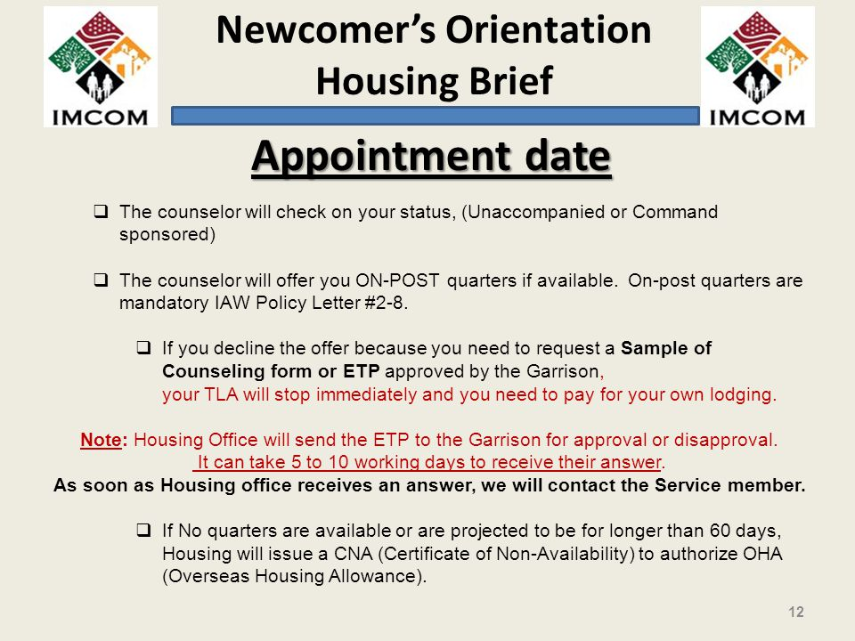 Newcomers Orientation Housing Brief 12 The counselor will check on your status, (Unaccompanied or Command sponsored) The counselor will offer you ON-POST quarters if available.