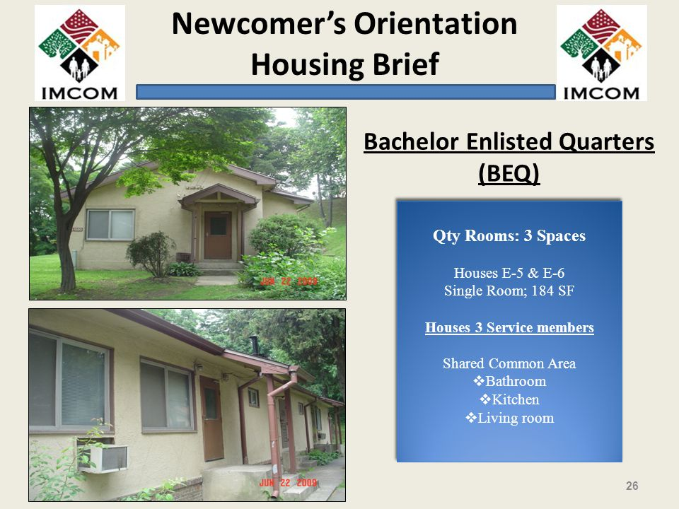 Newcomers Orientation Housing Brief 26 Bachelor Enlisted Quarters (BEQ) Qty Rooms: 3 Spaces Houses E-5 & E-6 Single Room; 184 SF Houses 3 Service members Shared Common Area Bathroom Kitchen Living room Qty Rooms: 3 Spaces Houses E-5 & E-6 Single Room; 184 SF Houses 3 Service members Shared Common Area Bathroom Kitchen Living room