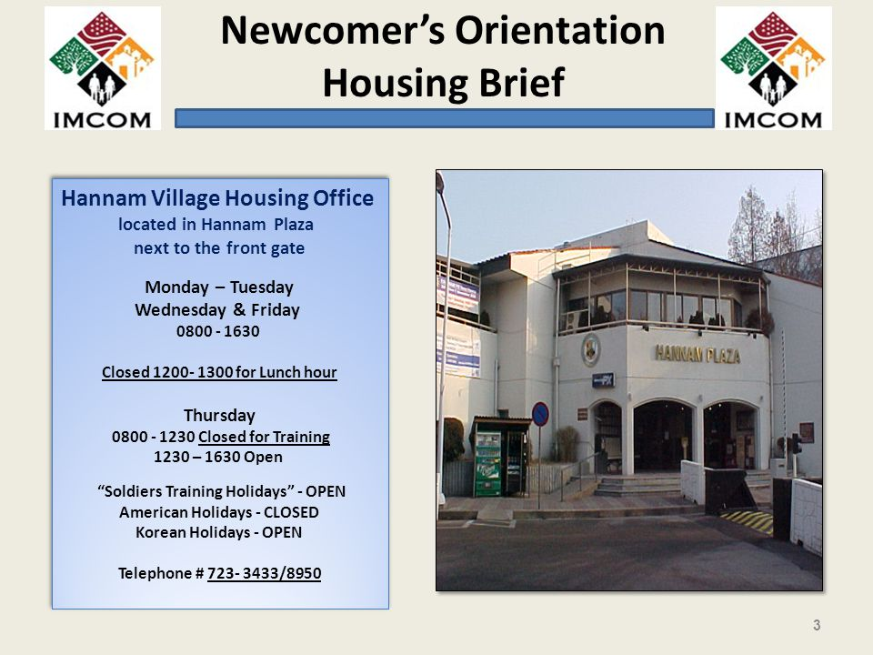 Newcomers Orientation Housing Brief Hannam Village Housing Office located in Hannam Plaza next to the front gate Monday – Tuesday Wednesday & Friday 0800 - 1630 Closed 1200- 1300 for Lunch hour Thursday 0800 - 1230 Closed for Training 1230 – 1630 Open Soldiers Training Holidays - OPEN American Holidays - CLOSED Korean Holidays - OPEN Telephone # 723- 3433/8950 Hannam Village Housing Office located in Hannam Plaza next to the front gate Monday – Tuesday Wednesday & Friday 0800 - 1630 Closed 1200- 1300 for Lunch hour Thursday 0800 - 1230 Closed for Training 1230 – 1630 Open Soldiers Training Holidays - OPEN American Holidays - CLOSED Korean Holidays - OPEN Telephone # 723- 3433/8950 3