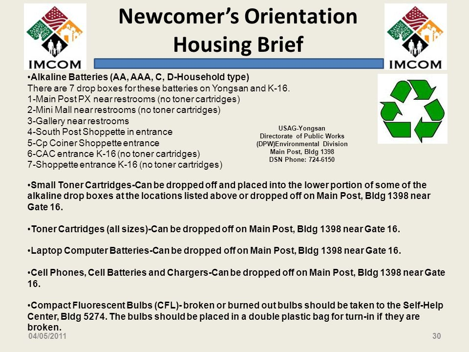 Newcomers Orientation Housing Brief 04/05/201130 USAG-Yongsan Directorate of Public Works (DPW)Environmental Division Main Post, Bldg 1398 DSN Phone: 724-6150 Alkaline Batteries (AA, AAA, C, D-Household type) There are 7 drop boxes for these batteries on Yongsan and K-16.