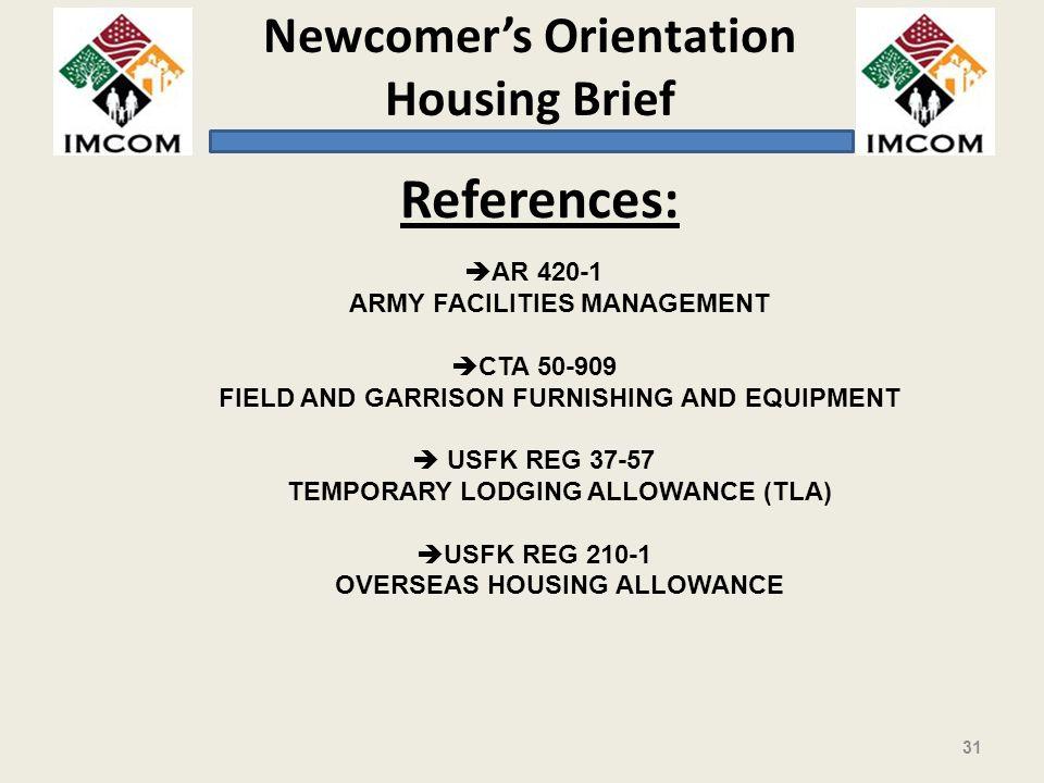 Newcomers Orientation Housing Brief 31 References: è AR 420-1 ARMY FACILITIES MANAGEMENT è CTA 50-909 FIELD AND GARRISON FURNISHING AND EQUIPMENT è USFK REG 37-57 TEMPORARY LODGING ALLOWANCE (TLA) è USFK REG 210-1 OVERSEAS HOUSING ALLOWANCE