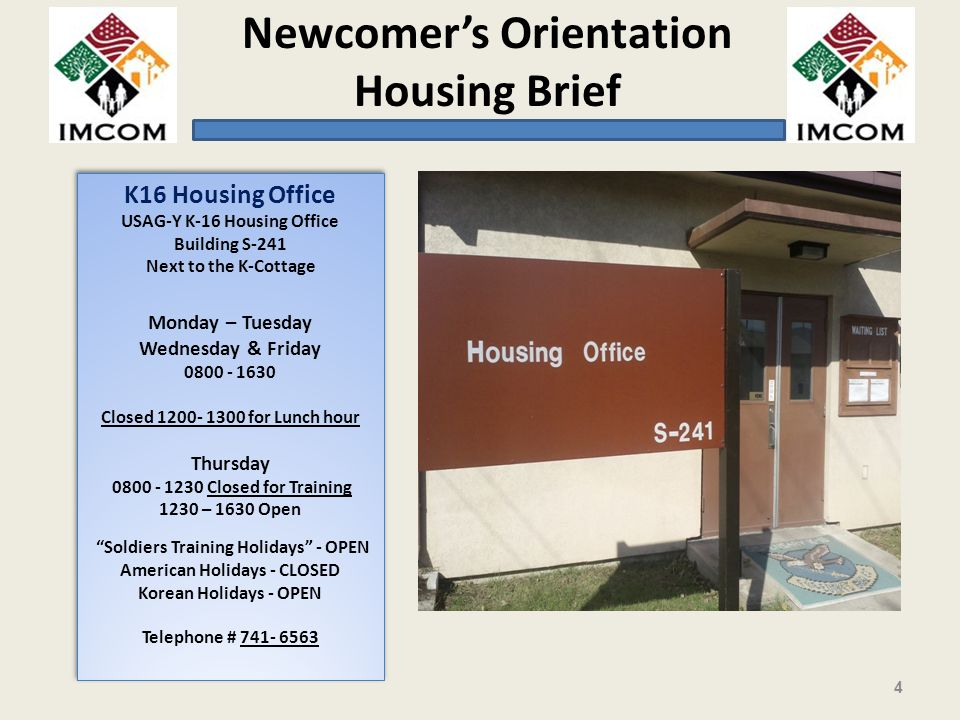 Newcomers Orientation Housing Brief K16 Housing Office USAG-Y K-16 Housing Office Building S-241 Next to the K-Cottage Monday – Tuesday Wednesday & Friday 0800 - 1630 Closed 1200- 1300 for Lunch hour Thursday 0800 - 1230 Closed for Training 1230 – 1630 Open Soldiers Training Holidays - OPEN American Holidays - CLOSED Korean Holidays - OPEN Telephone # 741- 6563 K16 Housing Office USAG-Y K-16 Housing Office Building S-241 Next to the K-Cottage Monday – Tuesday Wednesday & Friday 0800 - 1630 Closed 1200- 1300 for Lunch hour Thursday 0800 - 1230 Closed for Training 1230 – 1630 Open Soldiers Training Holidays - OPEN American Holidays - CLOSED Korean Holidays - OPEN Telephone # 741- 6563 4