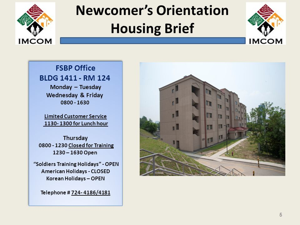Newcomers Orientation Housing Brief FSBP Office BLDG 1411 - RM 124 Monday – Tuesday Wednesday & Friday 0800 - 1630 Limited Customer Service 1130- 1300 for Lunch hour Thursday 0800 - 1230 Closed for Training 1230 – 1630 Open Soldiers Training Holidays - OPEN American Holidays - CLOSED Korean Holidays – OPEN Telephone # 724- 4186/4181 FSBP Office BLDG 1411 - RM 124 Monday – Tuesday Wednesday & Friday 0800 - 1630 Limited Customer Service 1130- 1300 for Lunch hour Thursday 0800 - 1230 Closed for Training 1230 – 1630 Open Soldiers Training Holidays - OPEN American Holidays - CLOSED Korean Holidays – OPEN Telephone # 724- 4186/4181 5