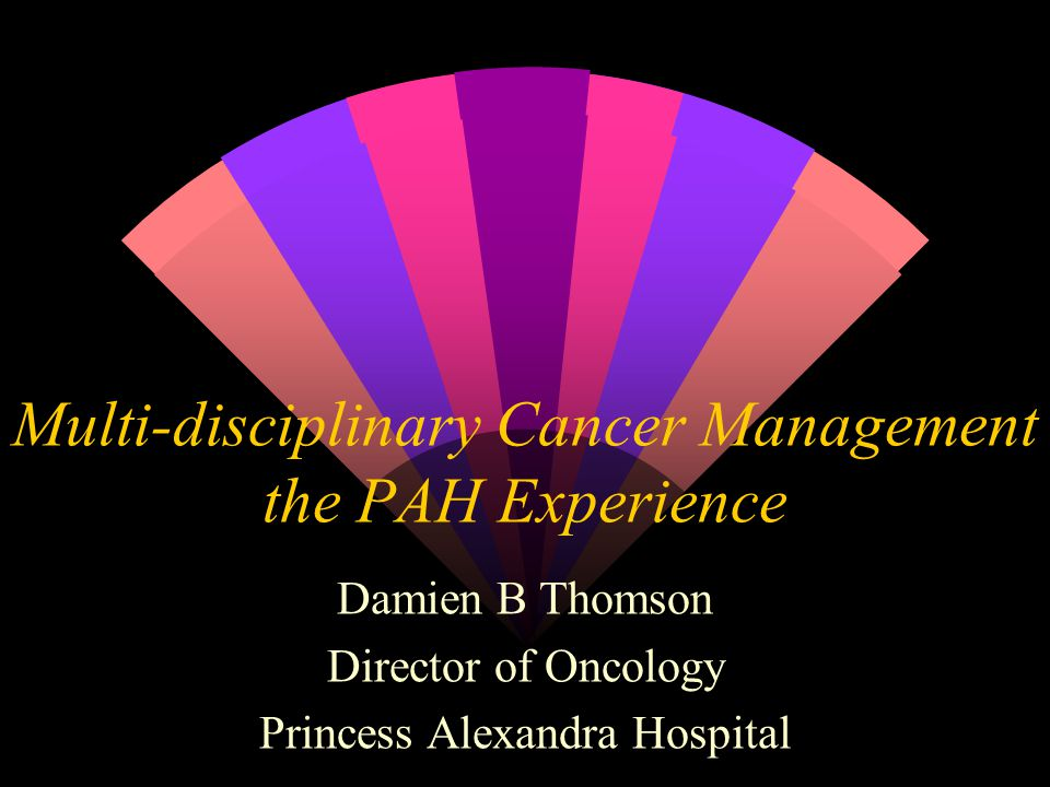 Multi-disciplinary Cancer Management the PAH Experience Damien B Thomson Director of Oncology Princess Alexandra Hospital