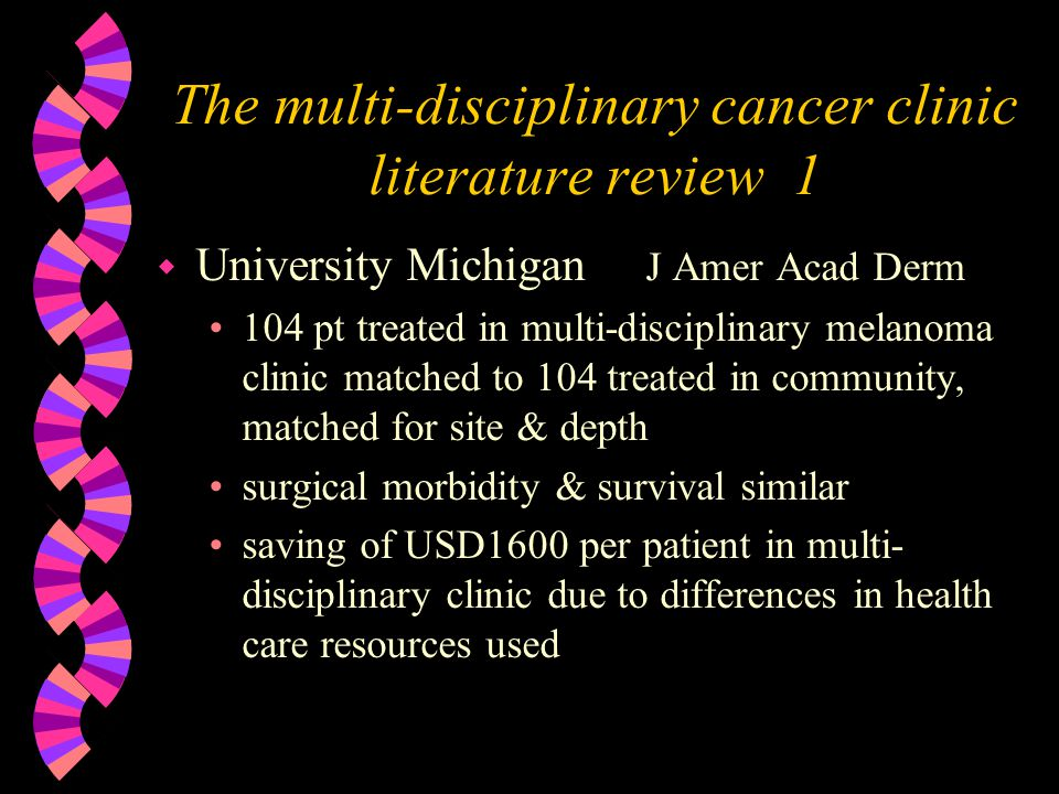 The multi-disciplinary cancer clinic literature review 1 w University Michigan J Amer Acad Derm 104 pt treated in multi-disciplinary melanoma clinic matched to 104 treated in community, matched for site & depth surgical morbidity & survival similar saving of USD1600 per patient in multi- disciplinary clinic due to differences in health care resources used