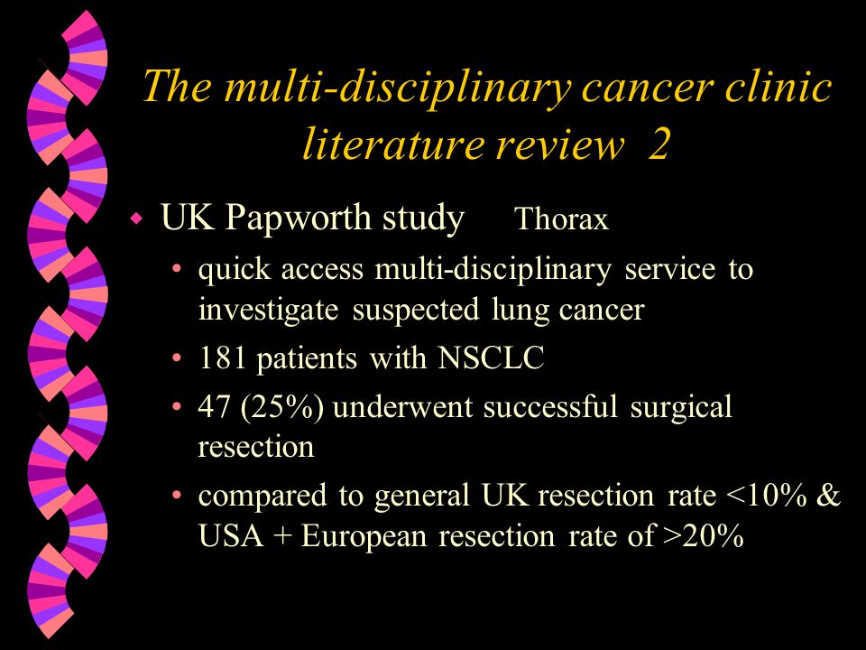 The multi-disciplinary cancer clinic literature review 2 w UK Papworth study Thorax quick access multi-disciplinary service to investigate suspected lung cancer 181 patients with NSCLC 47 (25%) underwent successful surgical resection compared to general UK resection rate 20%