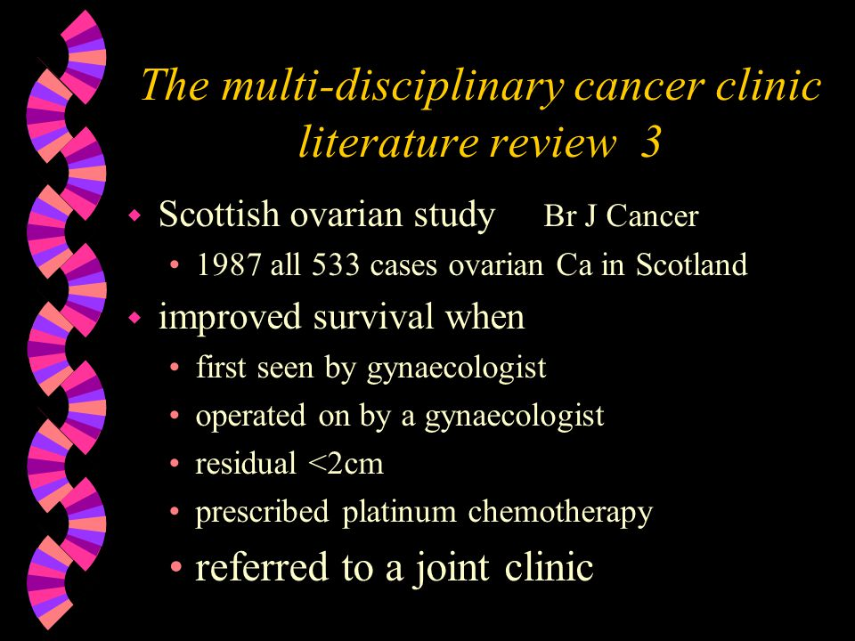 The multi-disciplinary cancer clinic literature review 3 w Scottish ovarian study Br J Cancer 1987 all 533 cases ovarian Ca in Scotland w improved survival when first seen by gynaecologist operated on by a gynaecologist residual <2cm prescribed platinum chemotherapy referred to a joint clinic