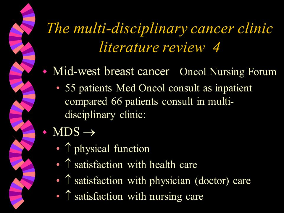 The multi-disciplinary cancer clinic literature review 4 w Mid-west breast cancer Oncol Nursing Forum 55 patients Med Oncol consult as inpatient compared 66 patients consult in multi- disciplinary clinic: w MDS physical function satisfaction with health care satisfaction with physician (doctor) care satisfaction with nursing care