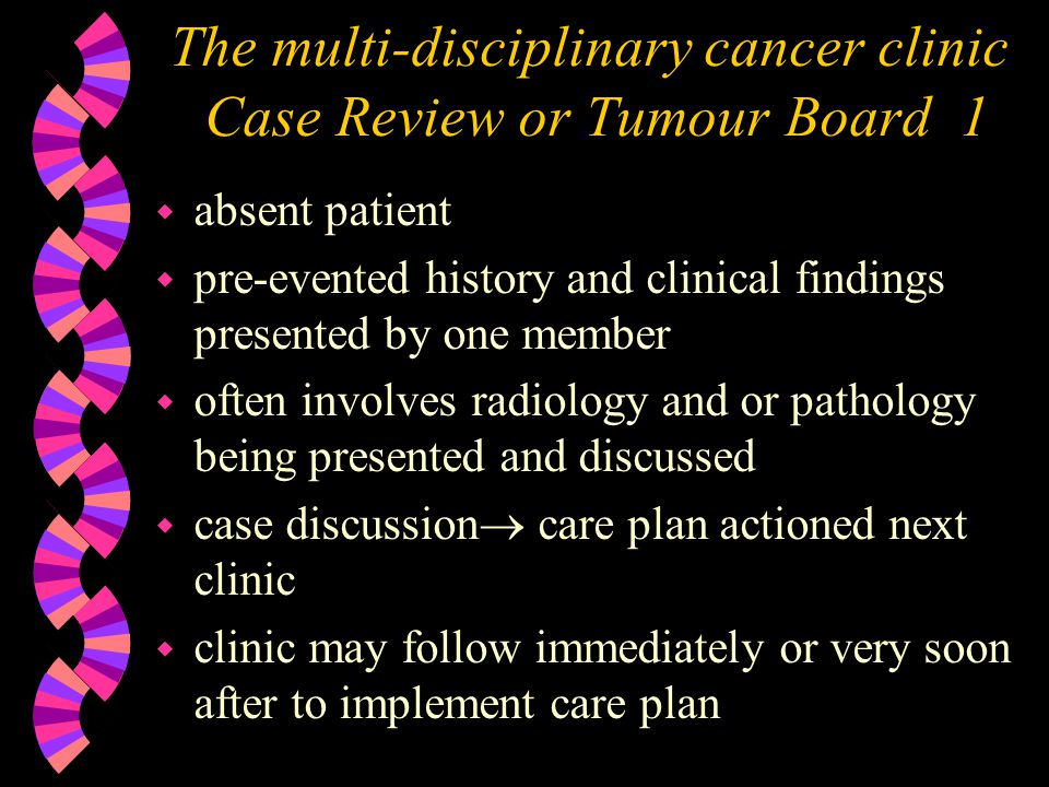 The multi-disciplinary cancer clinic Case Review or Tumour Board 1 w absent patient w pre-evented history and clinical findings presented by one member w often involves radiology and or pathology being presented and discussed w case discussion care plan actioned next clinic w clinic may follow immediately or very soon after to implement care plan