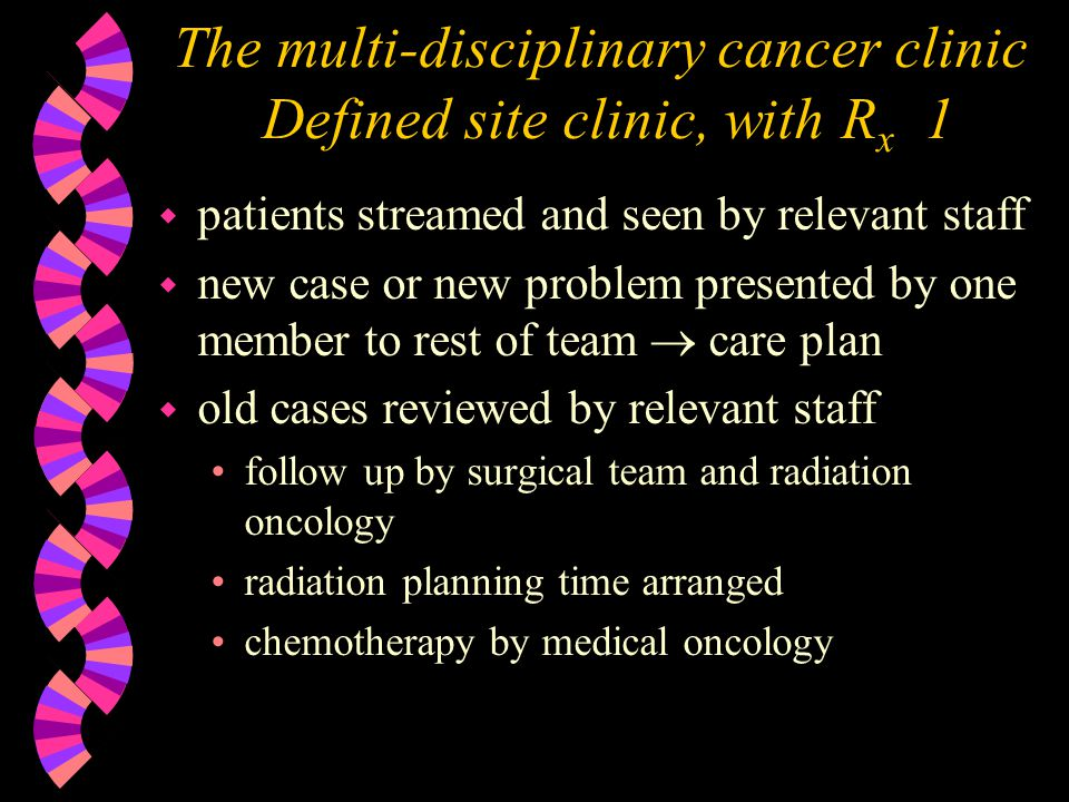The multi-disciplinary cancer clinic Defined site clinic, with R x 1 w patients streamed and seen by relevant staff w new case or new problem presented by one member to rest of team care plan w old cases reviewed by relevant staff follow up by surgical team and radiation oncology radiation planning time arranged chemotherapy by medical oncology
