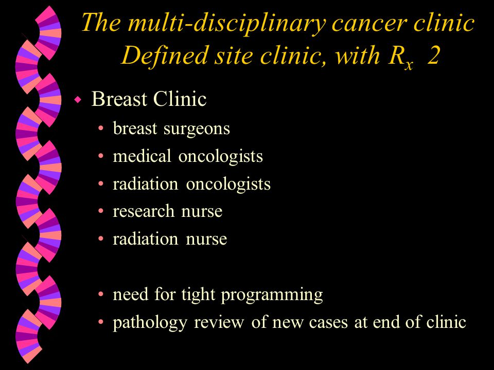 The multi-disciplinary cancer clinic Defined site clinic, with R x 2 w Breast Clinic breast surgeons medical oncologists radiation oncologists research nurse radiation nurse need for tight programming pathology review of new cases at end of clinic