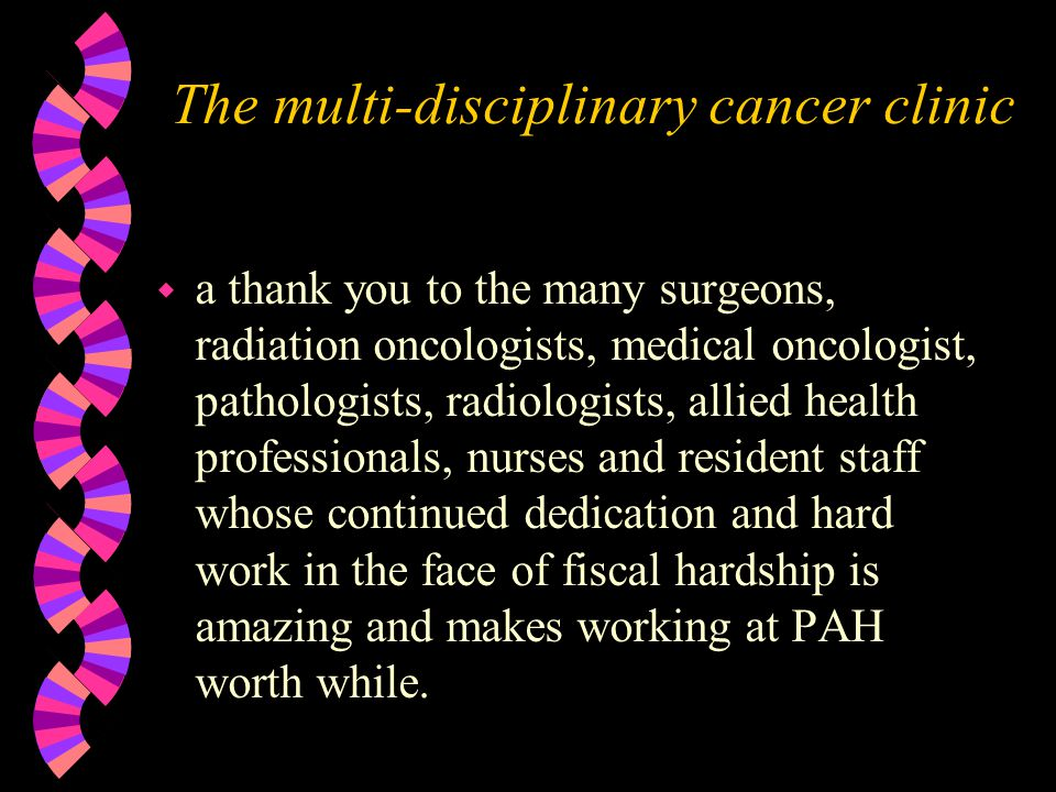 The multi-disciplinary cancer clinic w a thank you to the many surgeons, radiation oncologists, medical oncologist, pathologists, radiologists, allied health professionals, nurses and resident staff whose continued dedication and hard work in the face of fiscal hardship is amazing and makes working at PAH worth while.