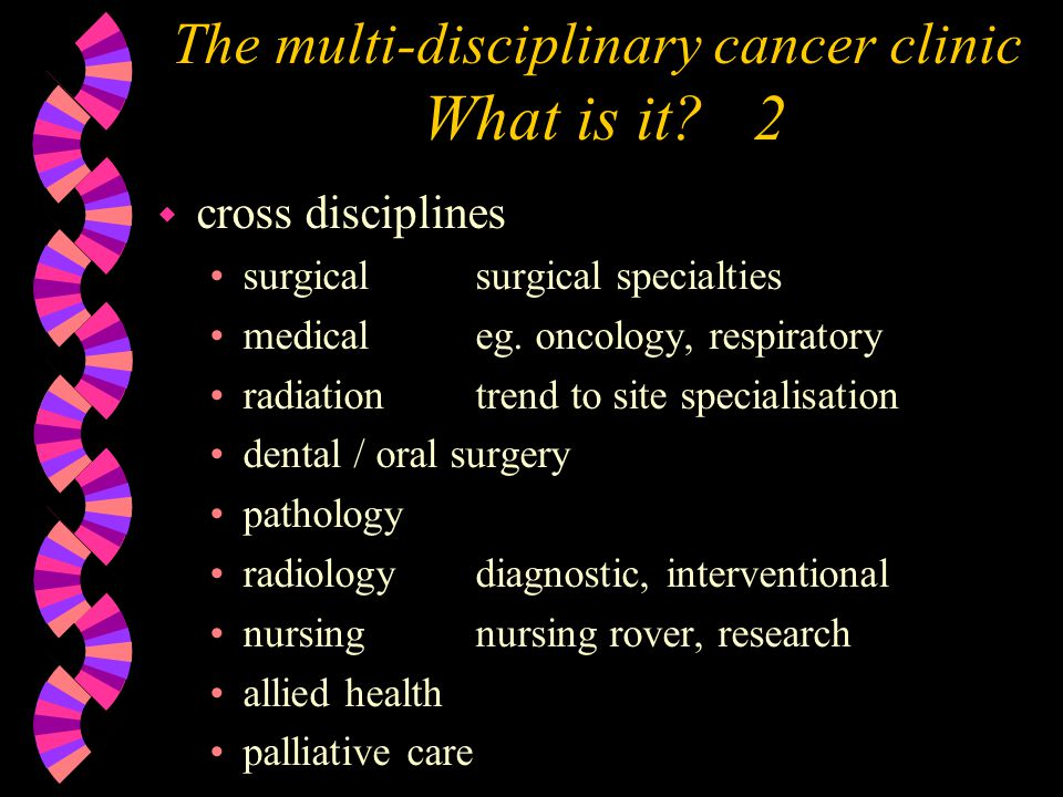 The multi-disciplinary cancer clinic Defined site clinic, with R x 4 w Melanoma Clinic melanoma surgeons medical oncologists radiation oncologists dermatologist research nurse