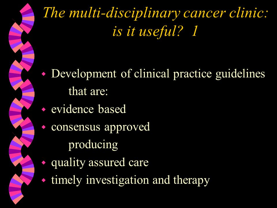 The multi-disciplinary cancer clinic Case Review or Tumour Board 4 w Orthopaedic oncology meeting orthopaedic surgeons radiation oncologists radiologist pathologist sometimes the final pathological diagnosis depends on the radiology findings medical oncologist * (if available)