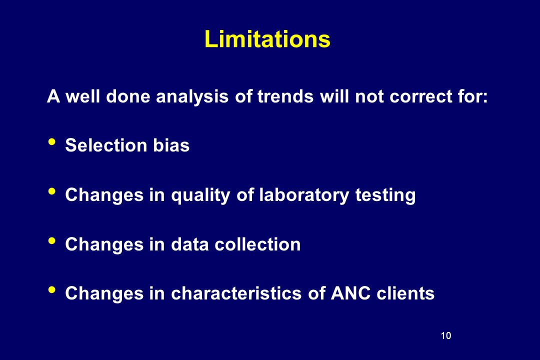 10 Limitations A well done analysis of trends will not correct for: Selection bias Changes in quality of laboratory testing Changes in data collection Changes in characteristics of ANC clients