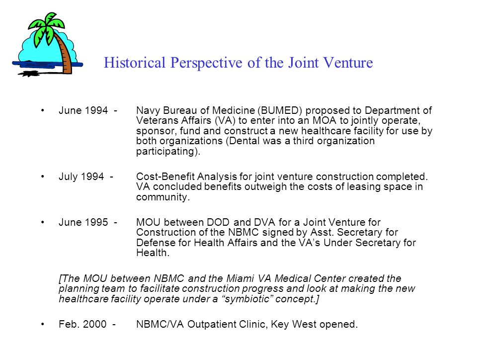 Historical Perspective of the Joint Venture June 1994 -Navy Bureau of Medicine (BUMED) proposed to Department of Veterans Affairs (VA) to enter into an MOA to jointly operate, sponsor, fund and construct a new healthcare facility for use by both organizations (Dental was a third organization participating).