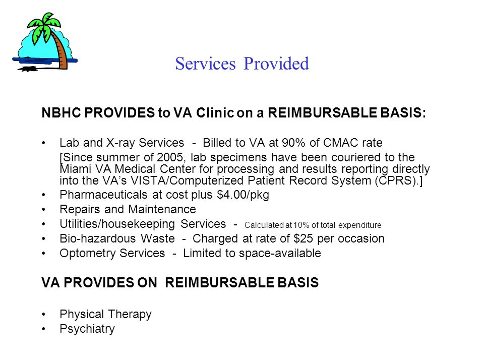Services Provided NBHC PROVIDES to VA Clinic on a REIMBURSABLE BASIS: Lab and X-ray Services - Billed to VA at 90% of CMAC rate [Since summer of 2005, lab specimens have been couriered to the Miami VA Medical Center for processing and results reporting directly into the VAs VISTA/Computerized Patient Record System (CPRS).] Pharmaceuticals at cost plus $4.00/pkg Repairs and Maintenance Utilities/housekeeping Services - Calculated at 10% of total expenditure Bio-hazardous Waste - Charged at rate of $25 per occasion Optometry Services - Limited to space-available VA PROVIDES ON REIMBURSABLE BASIS Physical Therapy Psychiatry