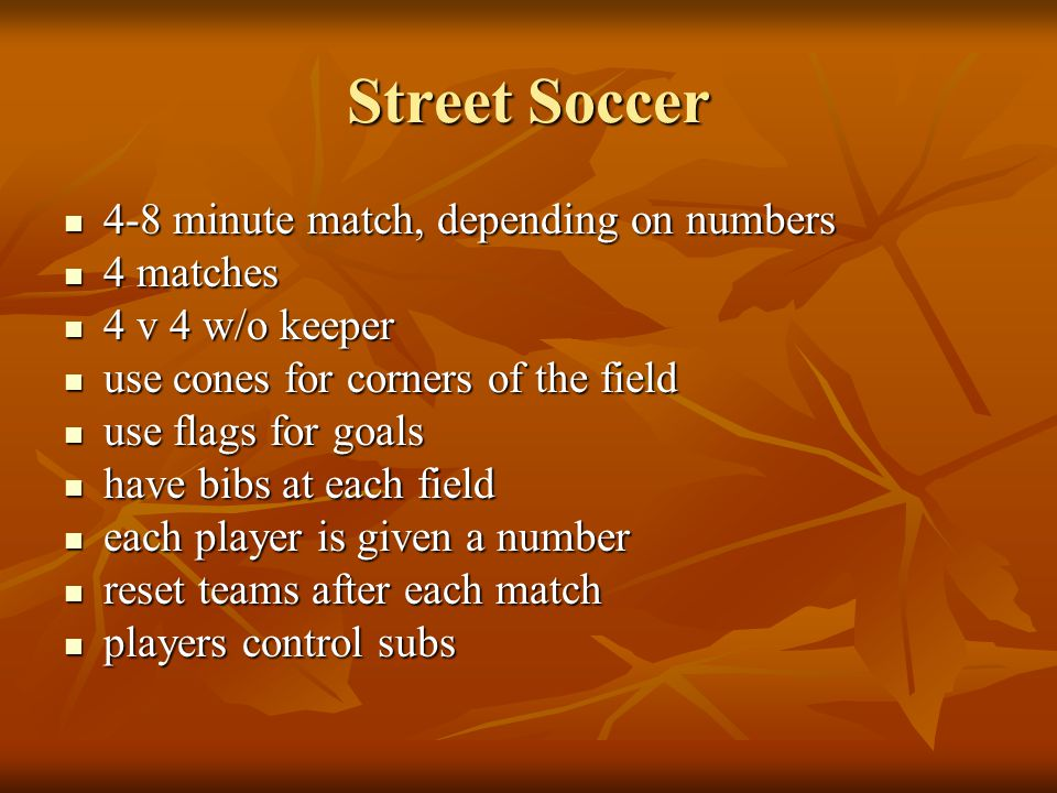 4-8 minute match, depending on numbers 4-8 minute match, depending on numbers 4 matches 4 matches 4 v 4 w/o keeper 4 v 4 w/o keeper use cones for corners of the field use cones for corners of the field use flags for goals use flags for goals have bibs at each field have bibs at each field each player is given a number each player is given a number reset teams after each match reset teams after each match players control subs players control subs