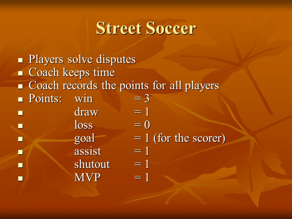 Street Soccer Players solve disputes Players solve disputes Coach keeps time Coach keeps time Coach records the points for all players Coach records the points for all players Points: win = 3 Points: win = 3 draw= 1 draw= 1 loss= 0 loss= 0 goal= 1 (for the scorer) goal= 1 (for the scorer) assist= 1 assist= 1 shutout= 1 shutout= 1 MVP= 1 MVP= 1