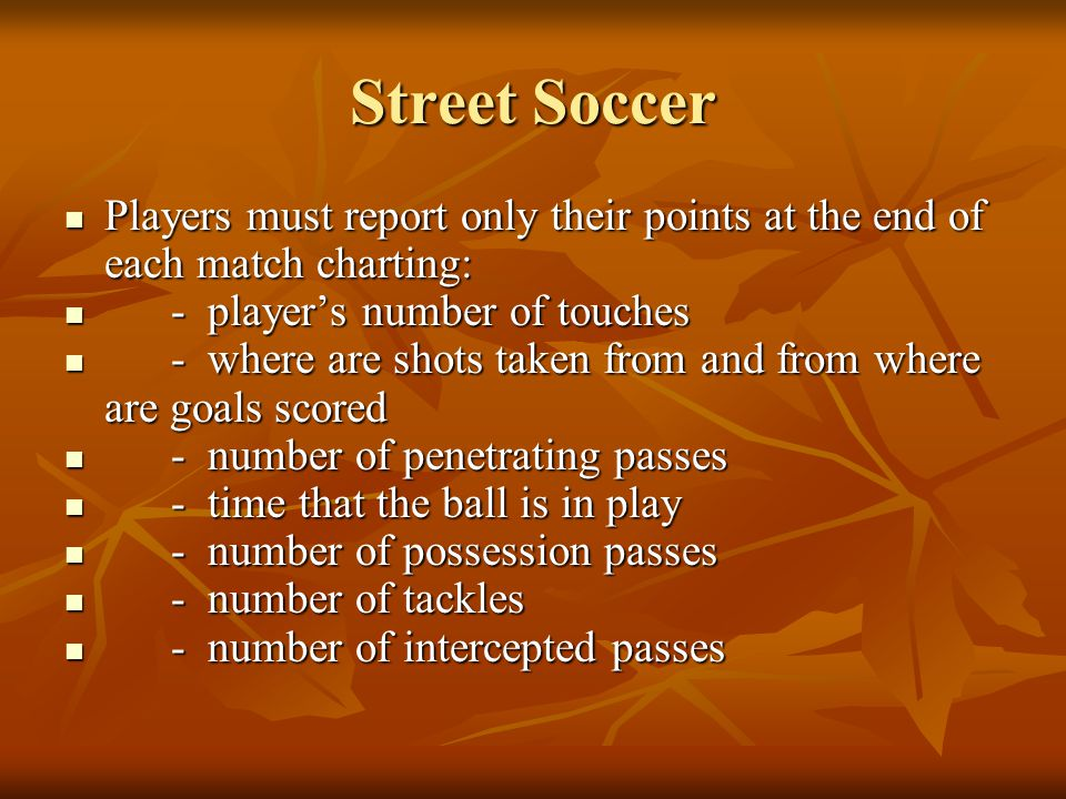 Street Soccer Players must report only their points at the end of each match charting: Players must report only their points at the end of each match charting: - players number of touches - players number of touches - where are shots taken from and from where are goals scored - where are shots taken from and from where are goals scored - number of penetrating passes - number of penetrating passes - time that the ball is in play - time that the ball is in play - number of possession passes - number of possession passes - number of tackles - number of tackles - number of intercepted passes - number of intercepted passes