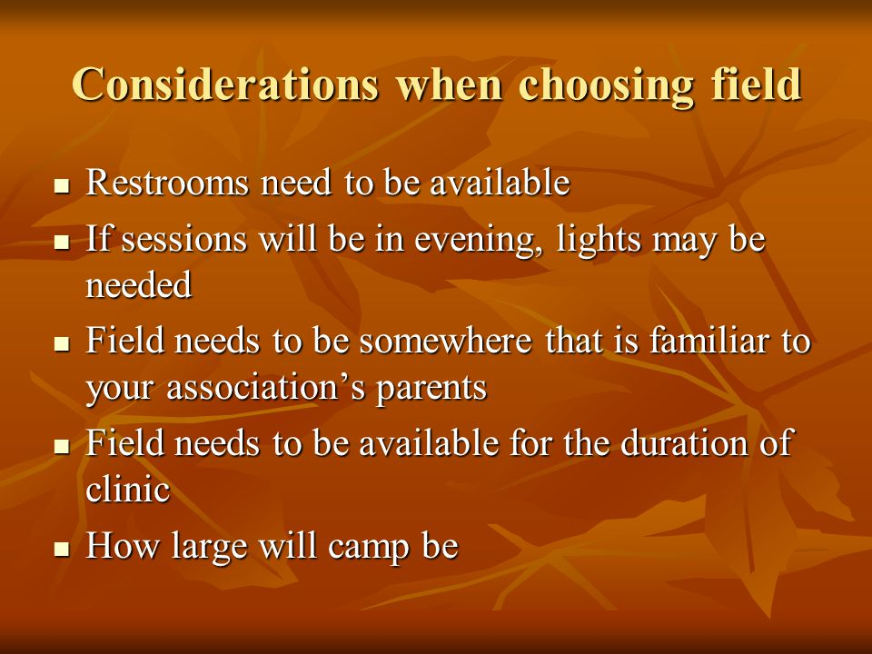 Considerations when choosing field Restrooms need to be available Restrooms need to be available If sessions will be in evening, lights may be needed If sessions will be in evening, lights may be needed Field needs to be somewhere that is familiar to your associations parents Field needs to be somewhere that is familiar to your associations parents Field needs to be available for the duration of clinic Field needs to be available for the duration of clinic How large will camp be How large will camp be
