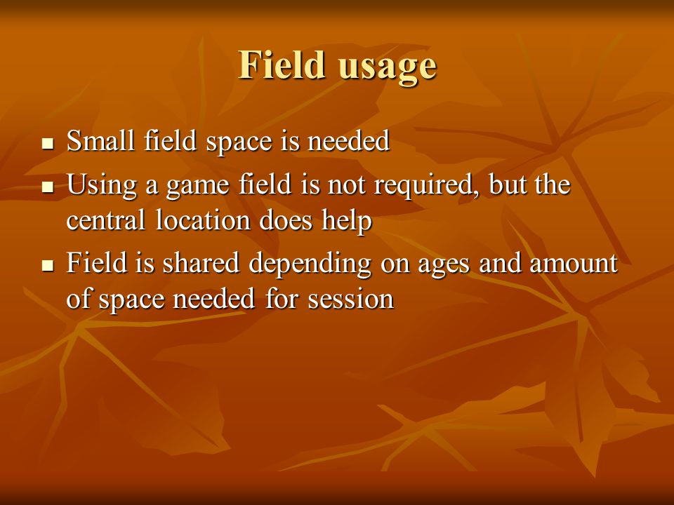 Field usage Small field space is needed Small field space is needed Using a game field is not required, but the central location does help Using a game field is not required, but the central location does help Field is shared depending on ages and amount of space needed for session Field is shared depending on ages and amount of space needed for session