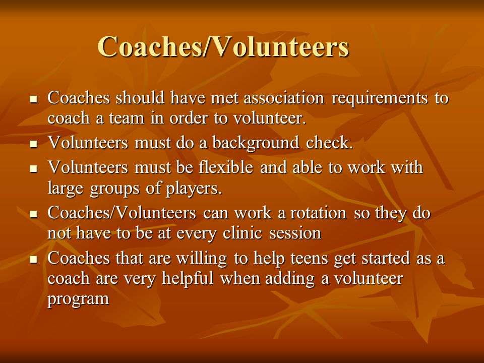 Coaches/Volunteers Coaches should have met association requirements to coach a team in order to volunteer.