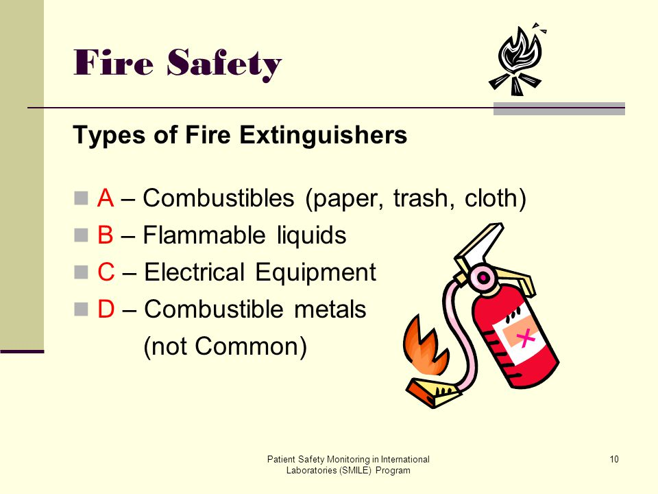 Patient Safety Monitoring in International Laboratories (SMILE) Program 10 Fire Safety Types of Fire Extinguishers A – Combustibles (paper, trash, clo