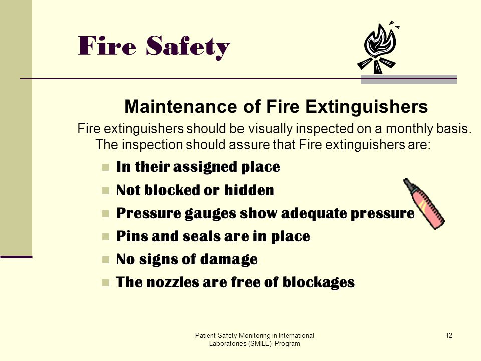 Patient Safety Monitoring in International Laboratories (SMILE) Program 12 Fire Safety Maintenance of Fire Extinguishers Fire extinguishers should be