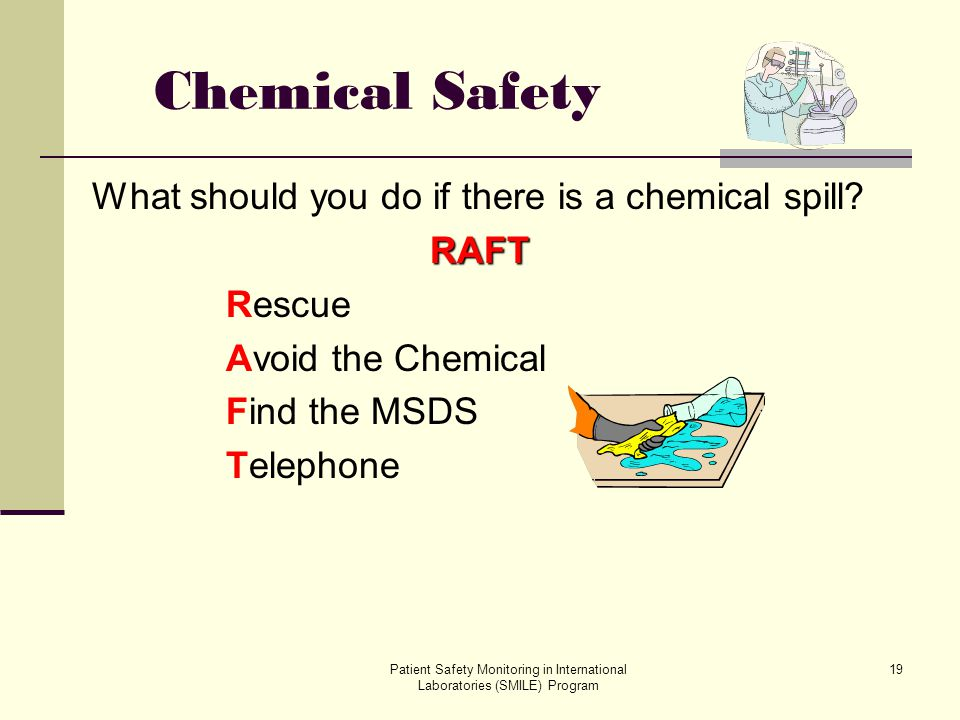Patient Safety Monitoring in International Laboratories (SMILE) Program 19 Chemical Safety What should you do if there is a chemical spill?RAFT Rescue
