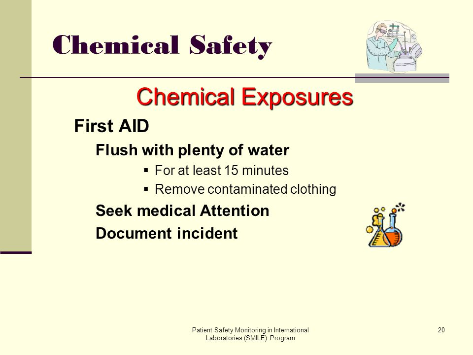 Patient Safety Monitoring in International Laboratories (SMILE) Program 20 Chemical Safety Chemical Exposures First AID Flush with plenty of water For