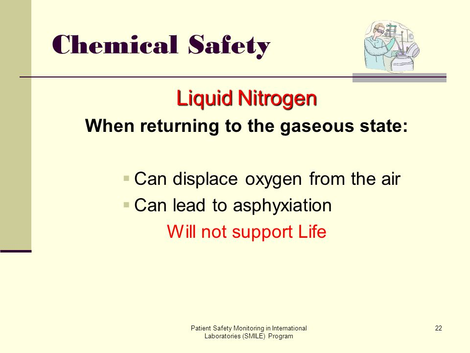 Patient Safety Monitoring in International Laboratories (SMILE) Program 22 Chemical Safety Liquid Nitrogen When returning to the gaseous state: Can di