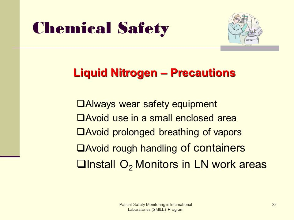Patient Safety Monitoring in International Laboratories (SMILE) Program 23 Chemical Safety Liquid Nitrogen – Precautions Always wear safety equipment