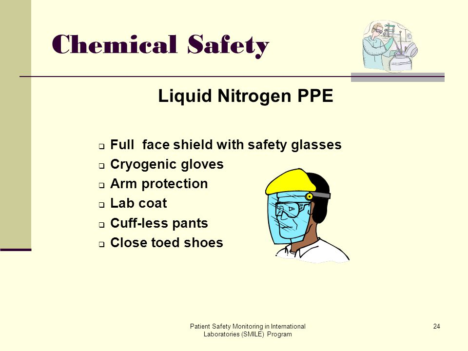 Patient Safety Monitoring in International Laboratories (SMILE) Program 24 Chemical Safety Liquid Nitrogen PPE Full face shield with safety glasses Cr