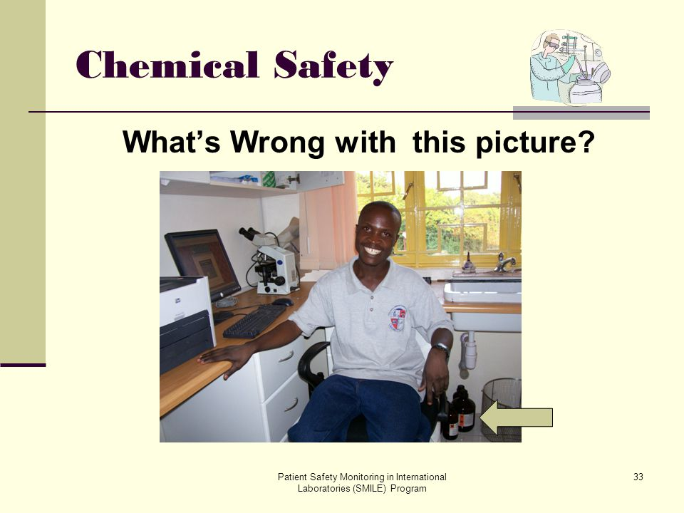 Patient Safety Monitoring in International Laboratories (SMILE) Program 33 Chemical Safety Whats Wrong with this picture?