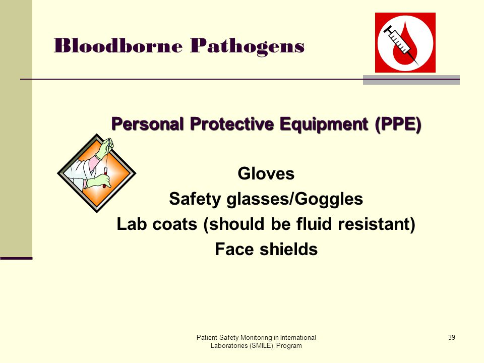Patient Safety Monitoring in International Laboratories (SMILE) Program 39 Bloodborne Pathogens Personal Protective Equipment (PPE) Gloves Safety glas