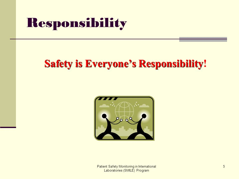 Patient Safety Monitoring in International Laboratories (SMILE) Program 5 Responsibility Safety is Everyones Responsibility Safety is Everyones Respon