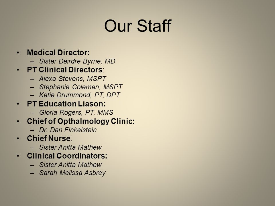 Our Staff Medical Director: –Sister Deirdre Byrne, MD PT Clinical Directors: –Alexa Stevens, MSPT –Stephanie Coleman, MSPT –Katie Drummond, PT, DPT PT Education Liason: –Gloria Rogers, PT, MMS Chief of Opthalmology Clinic: –Dr.